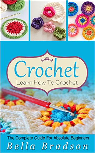 Crochet: Learn How To Crochet: The Complete Guide For  Absolute Beginners (Crochet - Crochet Projects - Crochet for Beginners - Crochet Patterns - Knitting) (English Edition)