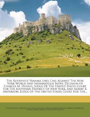 The Roosevelt Panama Libel Case Against The New York World And Indianapolis News: Decision Of Charles M. Hough, Judge Of The United States Court For ... Judge Of The United States Court For The...