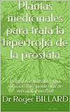 Plantas medicinales para trata la hipertrofia de la prostáta: Plantas medicinales : Una solución para problemas de erección y micción (Edición salud por plantas)