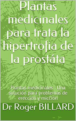 Plantas medicinales para trata la hipertrofia de la prostáta: Plantas medicinales : Una solución para problemas de erección y micción (Edición salud por plantas) por Dr Roger BILLARD