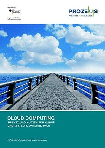 Cloud Computing: Einsatz und Nutzen für kleine und mittlere Unternehmen (PROZEUS - eBusiness-Praxis für den Mittelstand)
