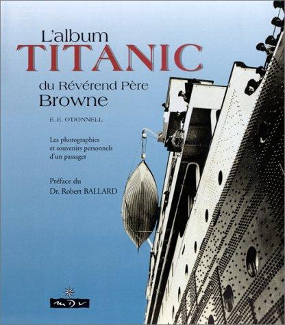 L'ALBUM TITANIC DU REVEREND PERE BROWNE. Les photographies et souvenirs personnels d'un passager par E-E O'donnel