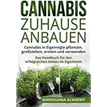 Cannabis zuhause anbauen: Cannabis in Eigenregie pflanzen, großziehen, ernten und verwenden. Das Handbuch für den erfolgreichen Anbau im Eigenheim.