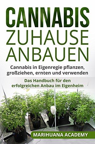 Cannabis zuhause anbauen: Cannabis in Eigenregie pflanzen, großziehen, ernten und verwenden. Das Handbuch für den erfolgreichen Anbau im Eigenheim. -