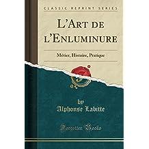L'Art de L'Enluminure: Metier, Histoire, Pratique (Classic Reprint)