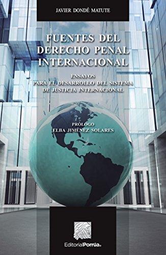 Fuentes del derecho penal internacional. Ensayos para el desarrollo del sistema de justicia internacional por Javier Dondé Matute