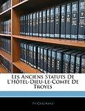 Telecharger Livres Les Anciens Statuts de L Hotel Dieu Le Comte de Troyes (PDF,EPUB,MOBI) gratuits en Francaise