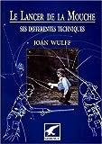 Le lancer de la mouche. Ses différentes techniques de Joan Wulff (2000) Broché