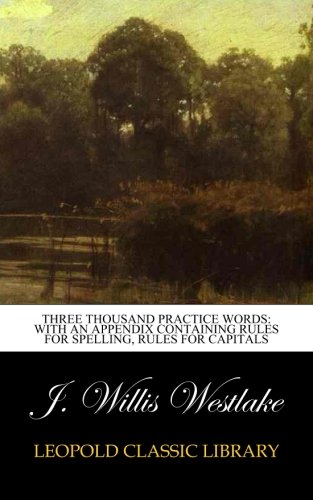 Three Thousand Practice Words: With an Appendix Containing Rules for spelling, rules for capitals por J. Willis Westlake