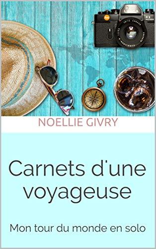 Carnets d'une voyageuse: Mon tour du monde en solo par  Noellie Givry