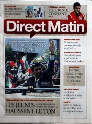 DIRECT MATIN [No 753] du 15/10/2010 - LE GENIE BRUT DE BASQUIAT AU MUSEE D'ART MODERNE - L'IRAN AUX PORTES D'ISRAEL - MAHMOUD AHMADINEJAD EN VISITE AU LIBAN - MINEURS CHILIENS / QUE VONT DEVENIR LES 33 - MARINE NATIONALE / FAUX DEPART POUR LE PORTE-AVIONS CHARLES-DE-GAULLE - LES JEUNES HAUSSENT LE TON / REFORME DES RETRAITES - SALLES DE SHOOT / LA CAPITALE SE DIT PRETE A TESTER LE DISPOSITIF