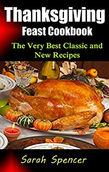 Thanksgiving Feast Cookbook: The Very Best Classic and New Recipes by [Spencer, Sarah]