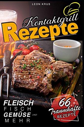 Kontaktgrill Rezepte: 66 traumhafte Rezepte - Fleisch Fisch Gemüse und mehr!