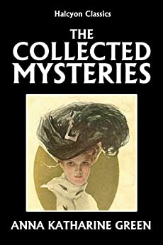 The Collected Mysteries of Anna Katharine Green (Halcyon Classics) by [Green, Anna Katharine]