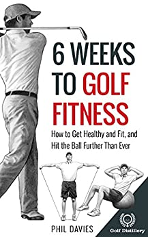 6 Weeks To Golf Fitness: How to Get Healthy And Fit, And Hit The Ball Further Than Ever! by [Davies, Phil]