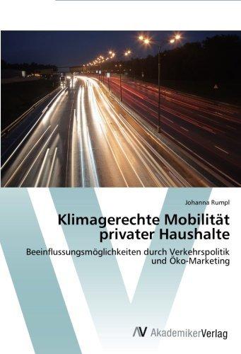 Klimagerechte Mobilität privater Haushalte: Beeinflussungsmöglichkeiten durch Verkehrspolitik und Ã-ko-Marketing by Johanna Rumpl (2014-10-07)
