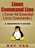 Linux: Linux Command Line, Cover all essential Linux commands. A complete introduction to Linux Operating System, Linux Kernel, For Beginners, Learn Linux in easy steps, Fast!: A Beginners Guide!