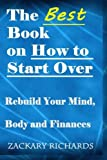 The Best Book on How to Start Over: Rebuild Your Mind, Body & Finances by Zackary Richards (2014-09-17)