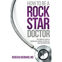 How to Be a Rock Star Doctor: The Complete Guide to Taking Back Control of Your Life and Your Profession