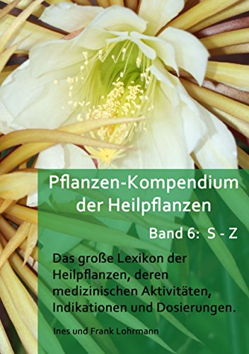 Pflanzen-Kompendium der Heilpflanzen Band 6 S - Z: Das große Lexikon der Heilpflanzen, deren medizinischen Aktivitäten,  Indikationen und Dosierungen (Band 5: Heilpflanzen von S - Z)