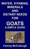 Water, Vitamins, Minerals And Dietary Needs For Goats A Simple Guide (Goat Knowledge Book 11)