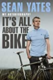 Sean Yates: It's All About the Bike: My Autobiography