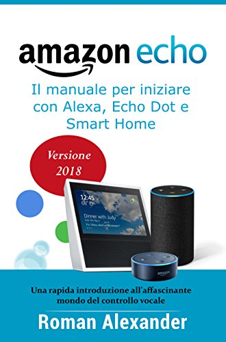 Amazon Echo: Guida completa per Alexa, Echo Dot e Smart Home: Una introduzione all'affascinante mondo del controllo vocale (Smart Home System Vol. 1)