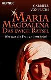 Maria Magdalena - Das ewige Rätsel: Wer war die Frau an Jesu Seite? - Gabriele von Fuchs
