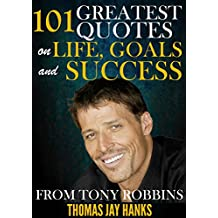 101 Greatest Quotes on Life, Goals and Success from Tony Robbins: Powerful Quotes and Life Lessons from Famous People (Powerful Quotes from Famous People) (English Edition)