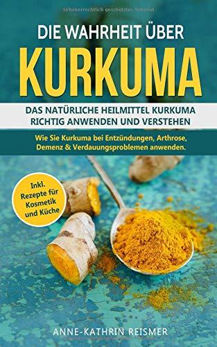 Die Wahrheit über Kurkuma: Das natürliche Heilmittel Kurkuma richtig anwenden und verstehen. Wie...