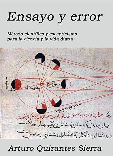 Ensayo y error: Método científico y escepticismo para la ciencia y la vida diaria por Arturo Quirantes Sierra