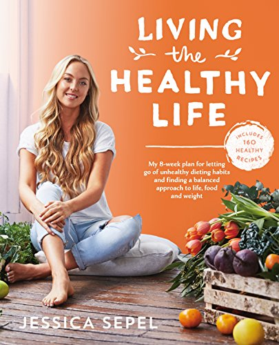Living the Healthy Life. An 8 Week Plan for Letting Go of Unhealthy Dieting Habits and Finding a Balanced Approach to Weight Loss por Jessica Sepel