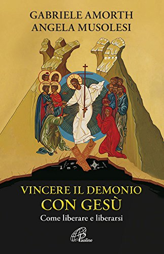 Vincere il demonio con Gesù. Come liberare e liberarsi di Angela Musolesi
