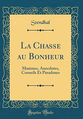 La Chasse Au Bonheur: Maximes, Anecdotes, Conseils Et Paradoxes (Classic Reprint)