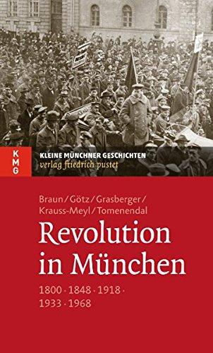 Revolution in München: 1800 - 1848 - 1918 - 1933 - 1968 (Kleine Münchner Geschichten)