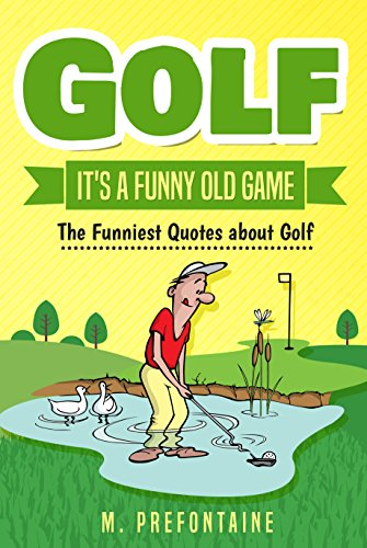 Golf Its A Funny Old Game The Funniest Quotes About Golf