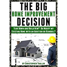 The Big Home Improvement Decision: Tear Down and Build New?  Or Modify my Existing Home with an Addition or Remodel? (English Edition)