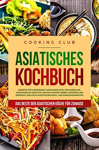 Asiatisches Kochbuch: Das Beste der asiatischen Küche für Zuhause. Rezepte für Vorspeisen, Fleischgerichte, Fischgerichte, vegetarische Gerichte, Snacks, Suppen, Soßen, Gewürze und Desserts. Dessert-club