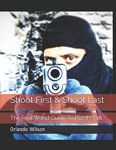 Shoot First & Shoot Last: The Real World Guide To Pistol Craft por Orlando Wilson