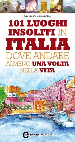 101 luoghi insoliti in Italia dove andare almeno una volta nella vita (eNewton Manuali e guide)