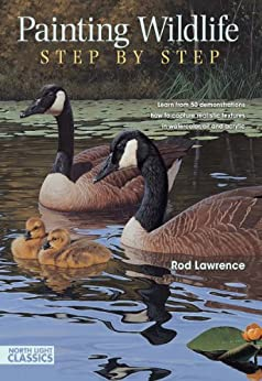 Painting Wildlife Step by Step: Learn from 50 demonstrations how to capture realistic textures in watercolor, oil and acrylic (North Light Classics) di [Lawrence, Rod]