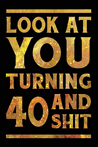 Look at You Turning 40 And Shit: Funny Wide Lined Notebook Birthday Gift for 40 Years Old Gold (Feier 40th Geburtstag Ideen)