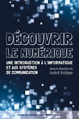 Découvrir le numérique: Une introduction à l'informatique et aux systèmes de communication. par André Schiper