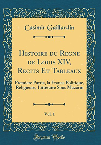 Histoire du Règne de Louis XIV, Récits Et Tableaux, Vol. 1: Premiere Partie, la France Politique, Religieuse, Littéraire Sous Mazarin (Classic Reprint)