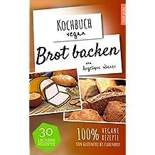 Brot backen | Kochbuch Vegan: 30 leckere Rezepte | 100% vegane Rezepte | glutenfreies Brot, Fladenbrot, Low Carb uvm.