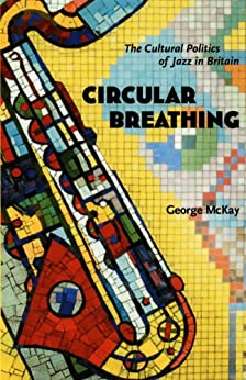 Circular Breathing: The Cultural Politics of Jazz in Britain by [McKay, George]