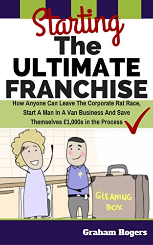 Starting The Ultimate Franchise -: How Anyone Can Leave The Corporate Rat Race, Start A Man In A Van Business And Save Themselves £1,000s In The Process. (English Edition)