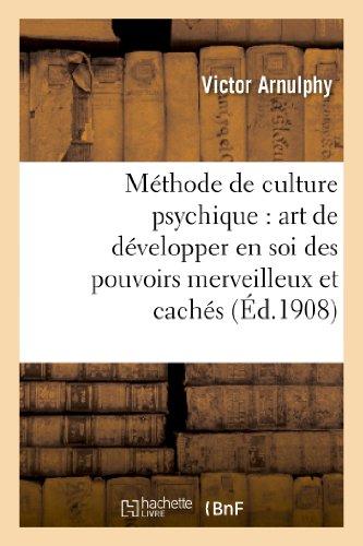 Methode de Culture Psychique: Art de Developper En Soi Des Pouvoirs Merveilleux Et Caches (Philosophie) par Victor Arnulphy, Arnulphy-V
