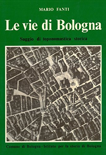 Le vie di Bologna. Saggio di toponomastica storica e di storia della toponomastica urbana.