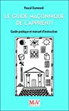 Guide Maconnique de l'Apprenti, Guide Pratique et Manuel d'Instruction Apprent